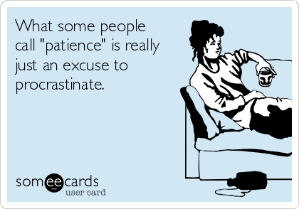 "What some people call ""patience"" is really just an excuse to procrastinate."