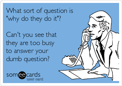 "What sort of question is ""why do they do it""?  Can't you see that they are too busy to answer your dumb question?"