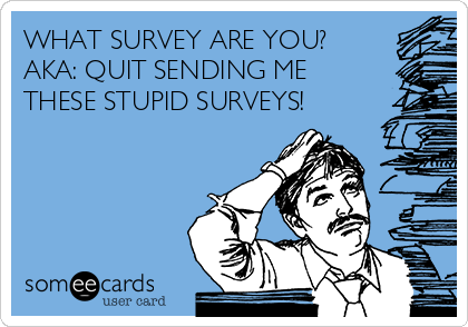 WHAT SURVEY ARE YOU? AKA: QUIT SENDING ME THESE STUPID SURVEYS!