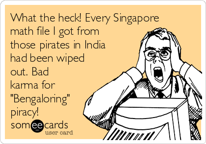 """What the heck! Every Singapore math file I got from those pirates in India had been wiped out. Bad karma for """"Bengaloring"""" piracy!"""