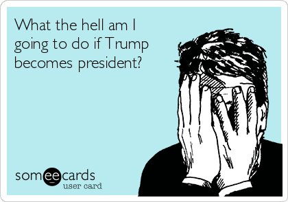 What the hell am I going to do if Trump becomes president?