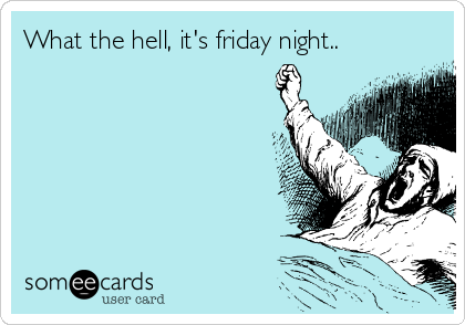 What the hell, it's friday night..