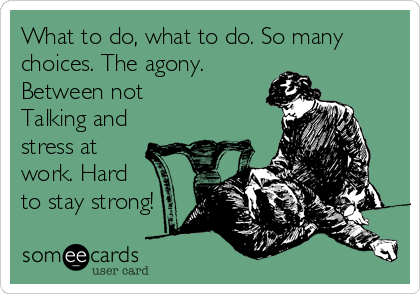 What to do, what to do. So many choices. The agony. Between not Talking and stress at work. Hard to stay strong!