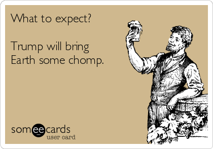 What to expect?  Trump will bring Earth some chomp.