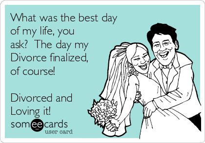 What was the best day of my life, you ask?  The day my Divorce finalized, of course!   Divorced and Loving it!