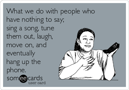 What we do with people who have nothing to say; sing a song, tune them out, laugh, move on, and eventually hang up the phone.