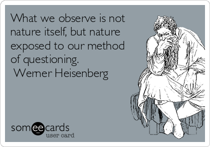 What we observe is not nature itself, but nature exposed to our method of questioning.  Werner Heisenberg