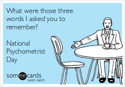 What were those three words I asked you to remember?  National Psychometrist Day