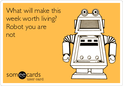 What will make this week worth living? Robot you are not