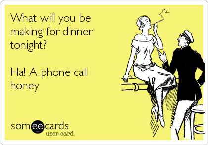 What will you be making for dinner tonight?  Ha! A phone call honey