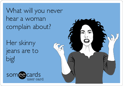 What will you never hear a woman complain about?   Her skinny jeans are to big!