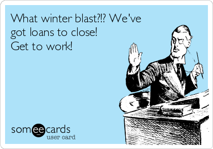 What winter blast?!? We've got loans to close! Get to work!