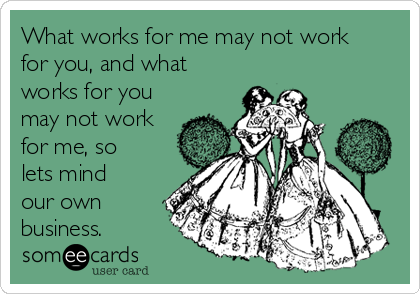 What works for me may not work for you, and what works for you may not work for me, so lets mind our own business.
