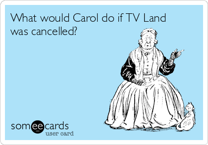 What would Carol do if TV Land was cancelled?