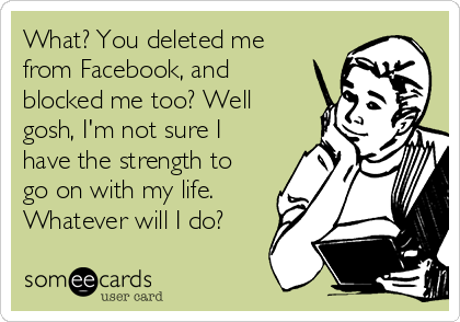 What? You deleted me from Facebook, and blocked me too? Well gosh, I'm not sure I have the strength to go on with my life. Whatever will I do?