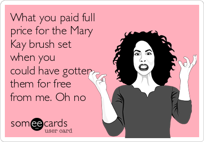 What you paid full price for the Mary Kay brush set when you could have gotten them for free from me. Oh no