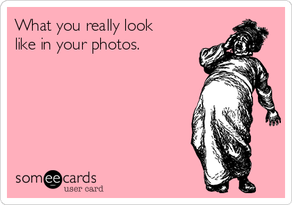 What you really look like in your photos.
