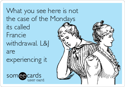 What you see here is not the case of the Mondays its called Francie withdrawal. L&J are experiencing it