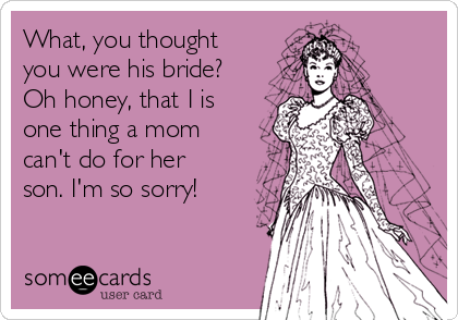 What, you thought you were his bride? Oh honey, that I is one thing a mom can't do for her son. I'm so sorry!