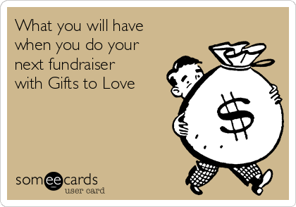 What you will have when you do your next fundraiser with Gifts to Love