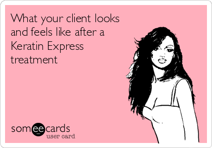 What your client looks and feels like after a Keratin Express treatment