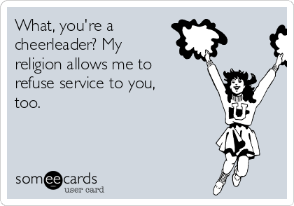 What, you're a  cheerleader? My  religion allows me to refuse service to you, too.