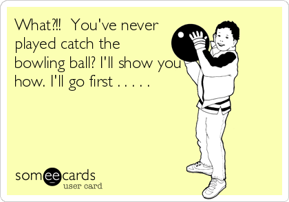 What?!!  You've never played catch the bowling ball? I'll show you how. I'll go first . . . . .