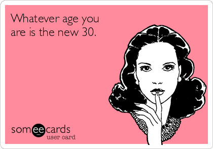 Whatever age you are is the new 30.