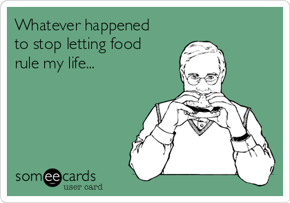 Whatever happened to stop letting food rule my life...