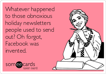 Whatever happened to those obnoxious holiday newsletters people used to send out? Oh forgot, Facebook was invented.