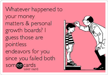 Whatever happened to  your money matters & personal growth boards? I guess those are pointless endeavors for you since you failed both