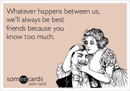 Whatever happens between us, we'll always be best friends because you know too much.