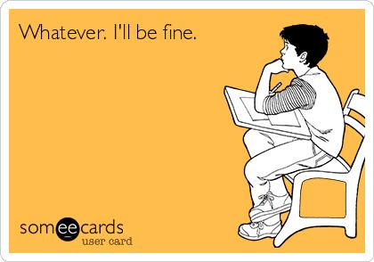 Whatever. I'll be fine.