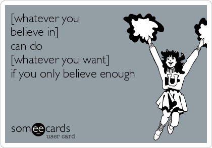 [whatever you believe in]  can do  [whatever you want]  if you only believe enough