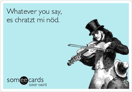 Whatever you say, es chratzt mi nöd.