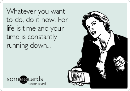 Whatever you want to do, do it now. For life is time and your time is constantly running down...