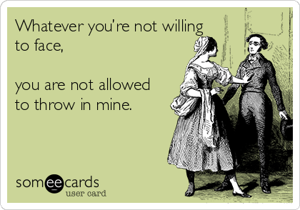 Whatever you're not willing to face,  you are not allowed to throw in mine.