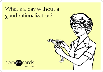 What's a day without a good rationalization?