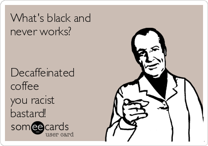 What's black and never works?   Decaffeinated coffee you racist bastard!