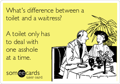 What's difference between a toilet and a waitress?  A toilet only has to deal with one asshole at a time.