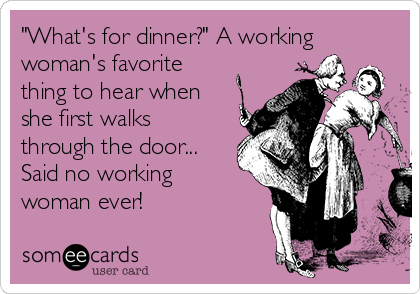 """What's for dinner?"" A working woman's favorite thing to hear when she first walks through the door... Said no working woman ever!"