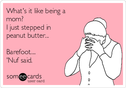 What's it like being a mom?  I just stepped in peanut butter...  Barefoot....  'Nuf said.