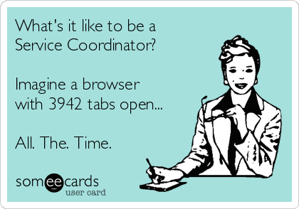 What's it like to be a Service Coordinator?  Imagine a browser with 3942 tabs open...  All. The. Time.