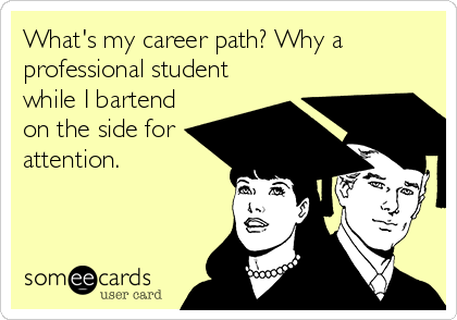 What's my career path? Why a professional student while I bartend on the side for attention.