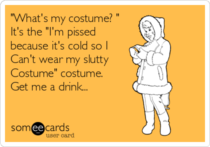 """What's my costume? ""  It's the ""I'm pissed because it's cold so I Can't wear my slutty Costume"" costume. Get me a drink..."