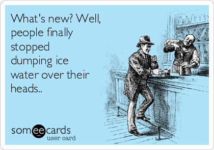 What's new? Well, people finally stopped dumping ice water over their heads..