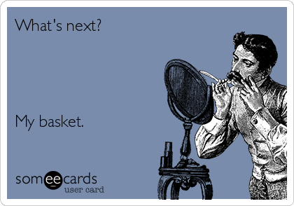 What's next?      My basket.