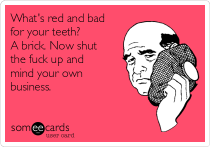 What's red and bad for your teeth?  A brick. Now shut the fuck up and mind your own business.
