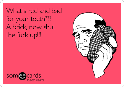 What's red and bad for your teeth??? A brick, now shut the fuck up!!!