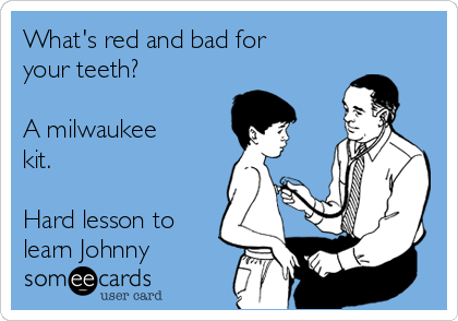 What's red and bad for your teeth?  A milwaukee  kit.  Hard lesson to learn Johnny